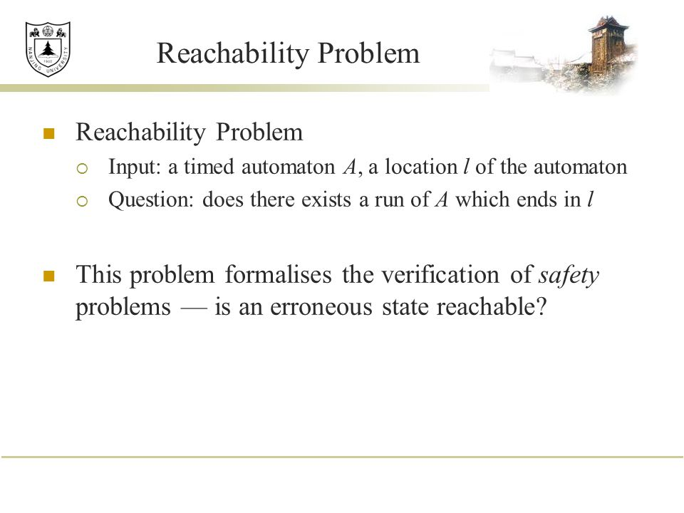 Reachability Problem  Input: a timed automaton A, a location l of the automaton  Question: does there exists a run of A which ends in l This problem