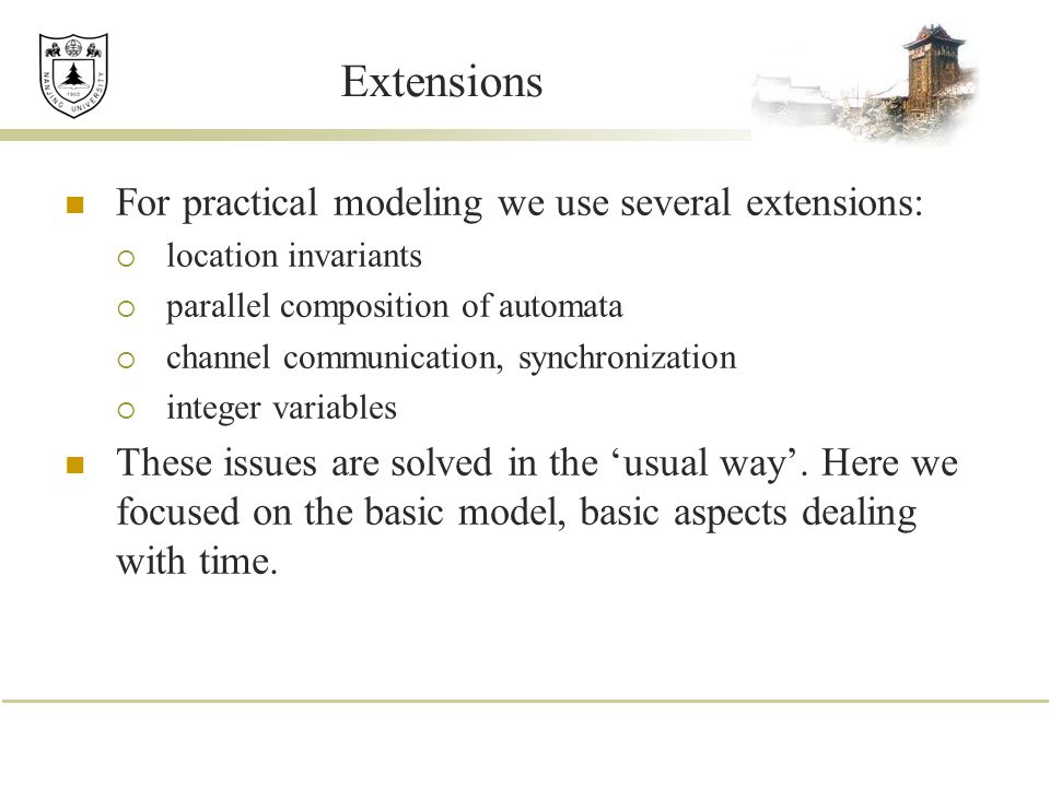 Extensions For practical modeling we use several extensions:  location invariants  parallel composition of automata  channel communication, synchro