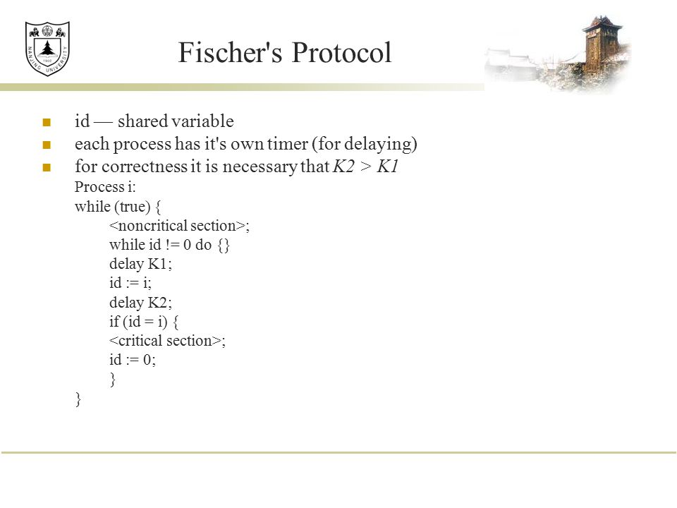 Fischer's Protocol id — shared variable each process has it's own timer (for delaying) for correctness it is necessary that K2 > K1 Process i: while (