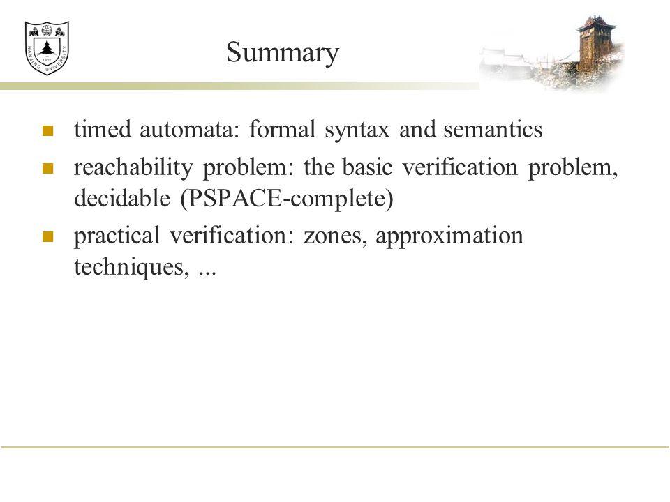 Summary timed automata: formal syntax and semantics reachability problem: the basic verification problem, decidable (PSPACE-complete) practical verifi