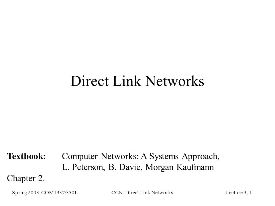 Lecture 3, 1Spring 2003, COM1337/3501CCN: Direct Link Networks Direct Link Networks Textbook: Computer Networks: A Systems Approach, L. Peterson, B. D