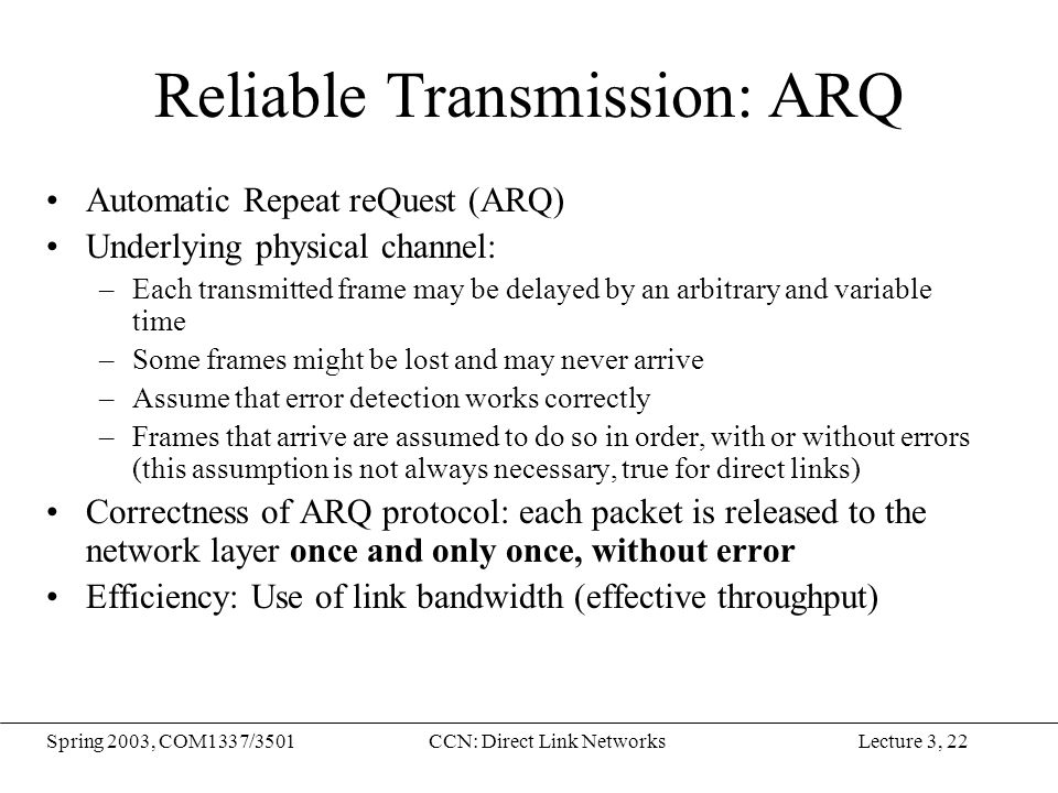 Lecture 3, 22Spring 2003, COM1337/3501CCN: Direct Link Networks Reliable Transmission: ARQ Automatic Repeat reQuest (ARQ) Underlying physical channel: