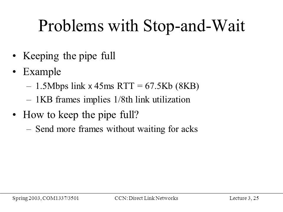 Lecture 3, 25Spring 2003, COM1337/3501CCN: Direct Link Networks Problems with Stop-and-Wait Keeping the pipe full Example –1.5Mbps link x 45ms RTT = 6