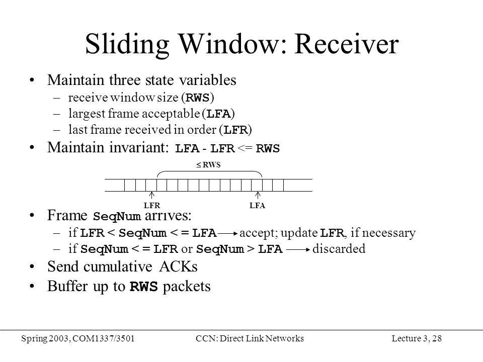 Lecture 3, 28Spring 2003, COM1337/3501CCN: Direct Link Networks Sliding Window: Receiver Maintain three state variables –receive window size ( RWS ) –largest frame acceptable ( LFA ) –last frame received in order ( LFR ) Maintain invariant: LFA - LFR <= RWS Frame SeqNum arrives: –if LFR < SeqNum < = LFA accept; update LFR, if necessary –if SeqNum LFA discarded Send cumulative ACKs Buffer up to RWS packets LFRLFA  RWS