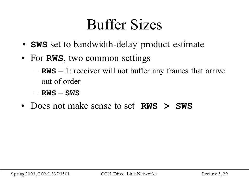 Lecture 3, 29Spring 2003, COM1337/3501CCN: Direct Link Networks Buffer Sizes SWS set to bandwidth-delay product estimate For RWS, two common settings