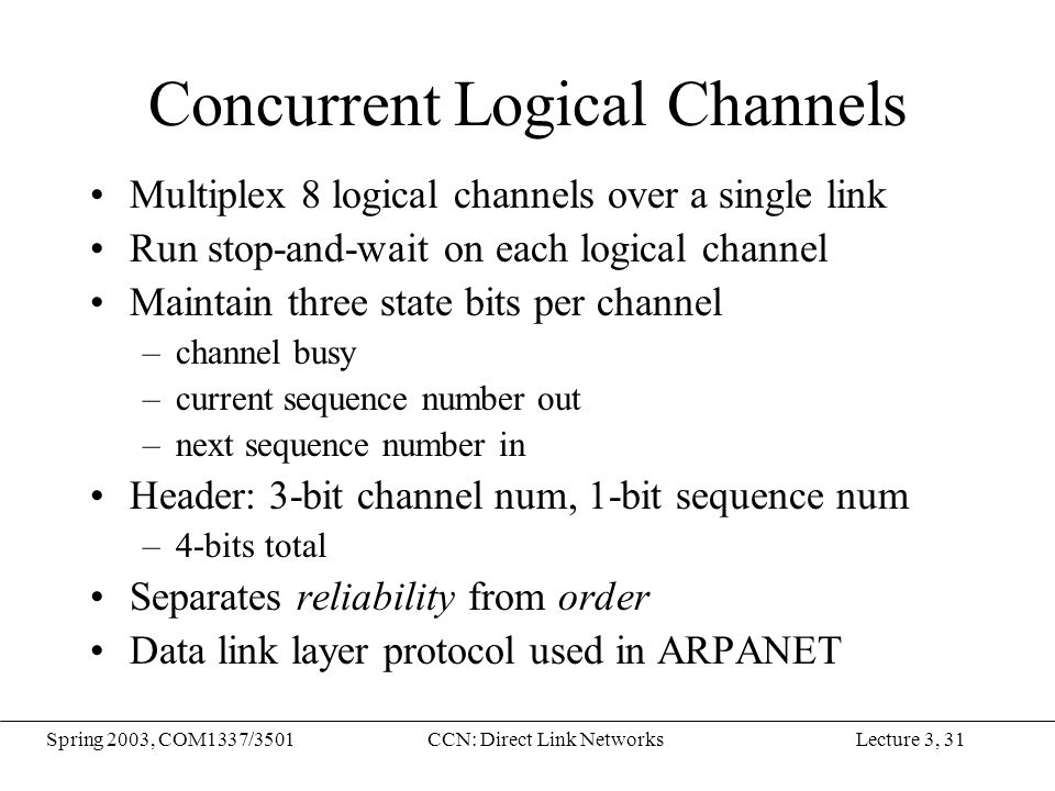 Lecture 3, 31Spring 2003, COM1337/3501CCN: Direct Link Networks Concurrent Logical Channels Multiplex 8 logical channels over a single link Run stop-a