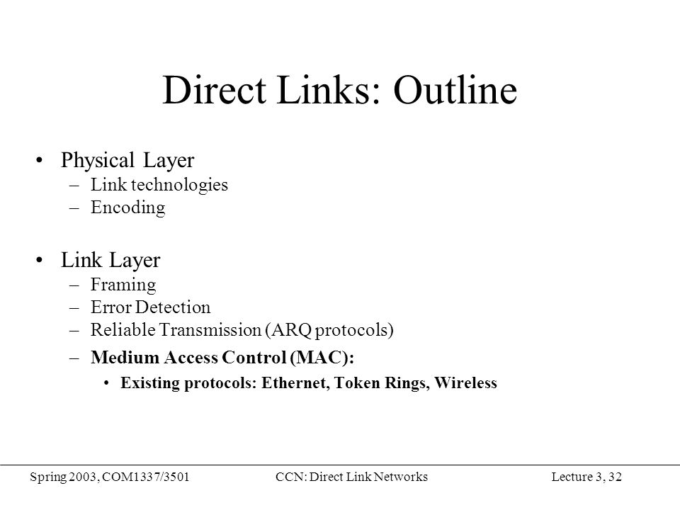 Lecture 3, 32Spring 2003, COM1337/3501CCN: Direct Link Networks Direct Links: Outline Physical Layer –Link technologies –Encoding Link Layer –Framing –Error Detection –Reliable Transmission (ARQ protocols) –Medium Access Control (MAC): Existing protocols: Ethernet, Token Rings, Wireless