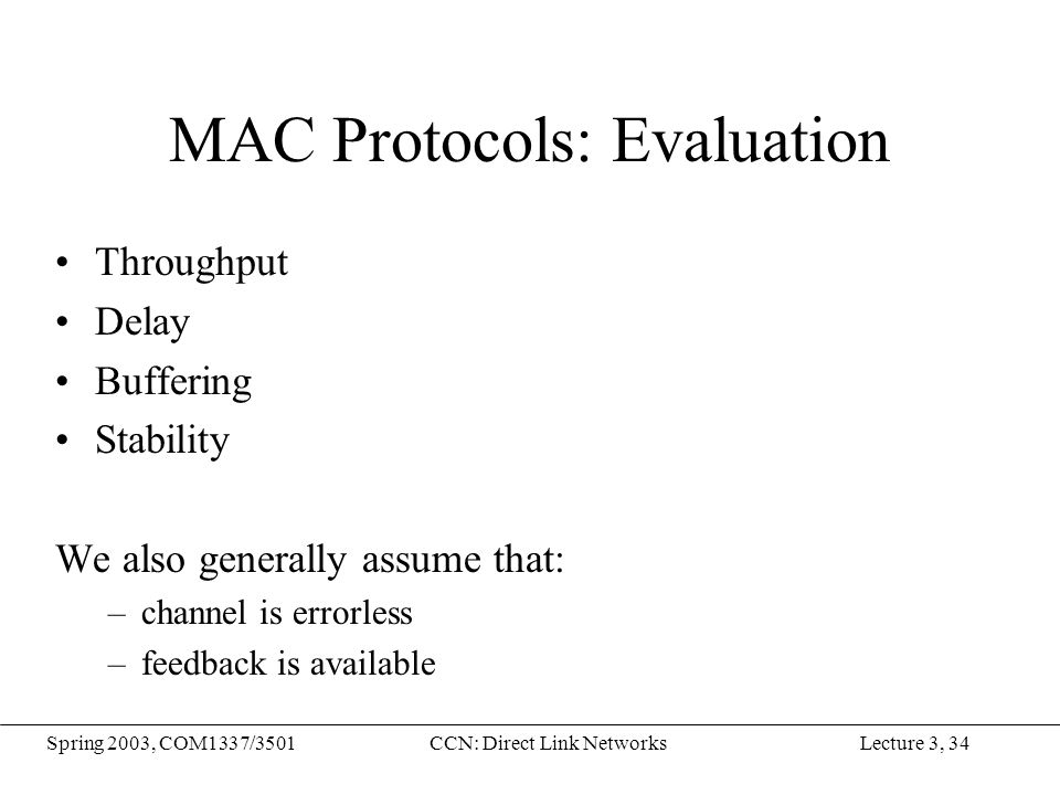 Lecture 3, 34Spring 2003, COM1337/3501CCN: Direct Link Networks MAC Protocols: Evaluation Throughput Delay Buffering Stability We also generally assum