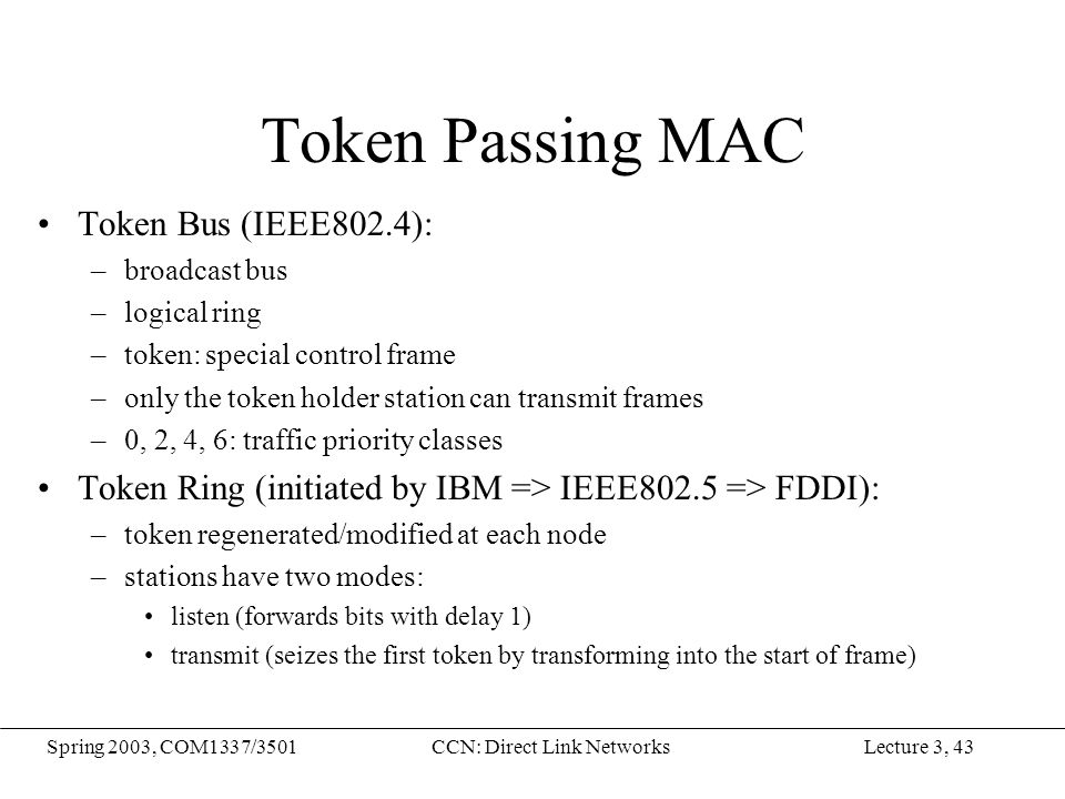 Lecture 3, 43Spring 2003, COM1337/3501CCN: Direct Link Networks Token Passing MAC Token Bus (IEEE802.4): –broadcast bus –logical ring –token: special control frame –only the token holder station can transmit frames –0, 2, 4, 6: traffic priority classes Token Ring (initiated by IBM => IEEE802.5 => FDDI): –token regenerated/modified at each node –stations have two modes: listen (forwards bits with delay 1) transmit (seizes the first token by transforming into the start of frame)