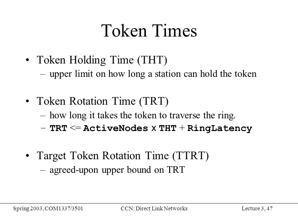 Lecture 3, 47Spring 2003, COM1337/3501CCN: Direct Link Networks Token Times Token Holding Time (THT) –upper limit on how long a station can hold the t