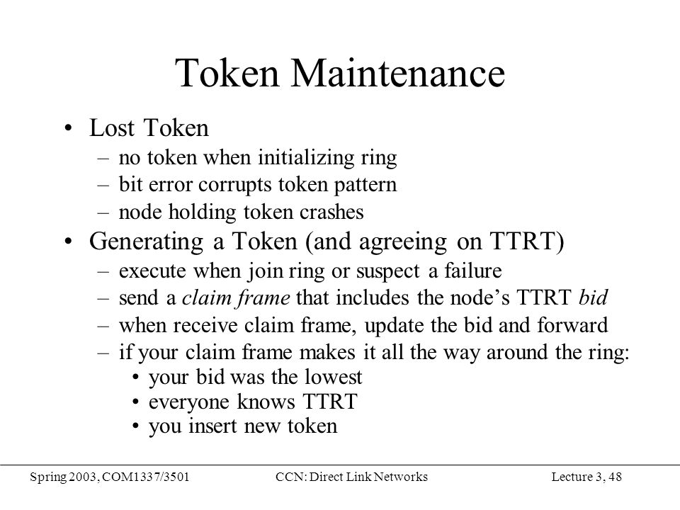 Lecture 3, 48Spring 2003, COM1337/3501CCN: Direct Link Networks Token Maintenance Lost Token –no token when initializing ring –bit error corrupts toke