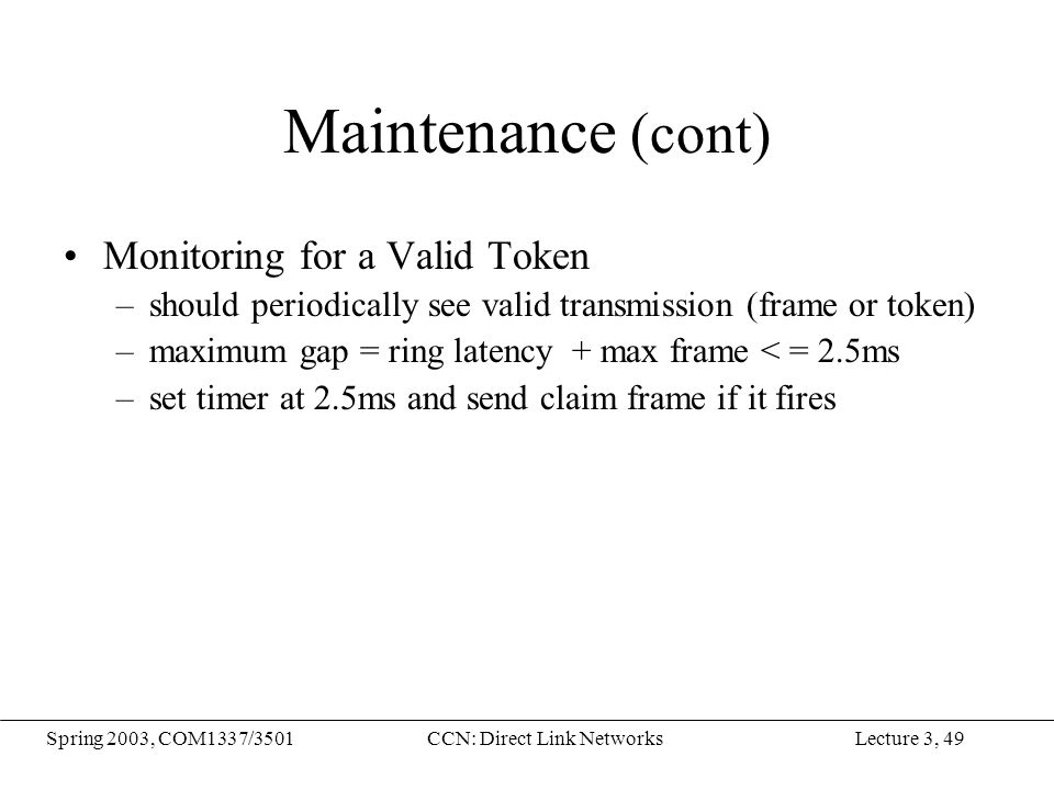 Lecture 3, 49Spring 2003, COM1337/3501CCN: Direct Link Networks Maintenance (cont) Monitoring for a Valid Token –should periodically see valid transmi