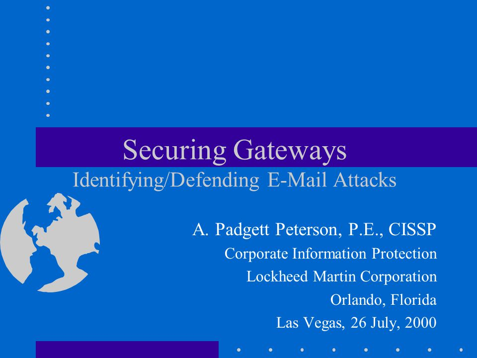 Securing Gateways Identifying/Defending E-Mail Attacks A. Padgett Peterson, P.E., CISSP Corporate Information Protection Lockheed Martin Corporation O