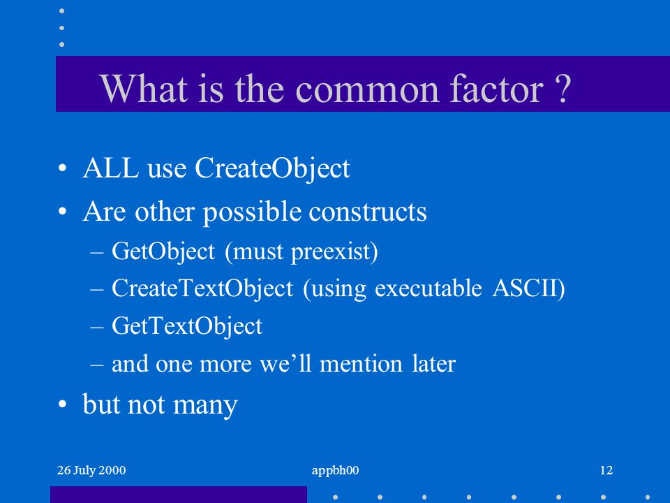 26 July 2000appbh0012 What is the common factor ? ALL use CreateObject Are other possible constructs –GetObject (must preexist) –CreateTextObject (usi