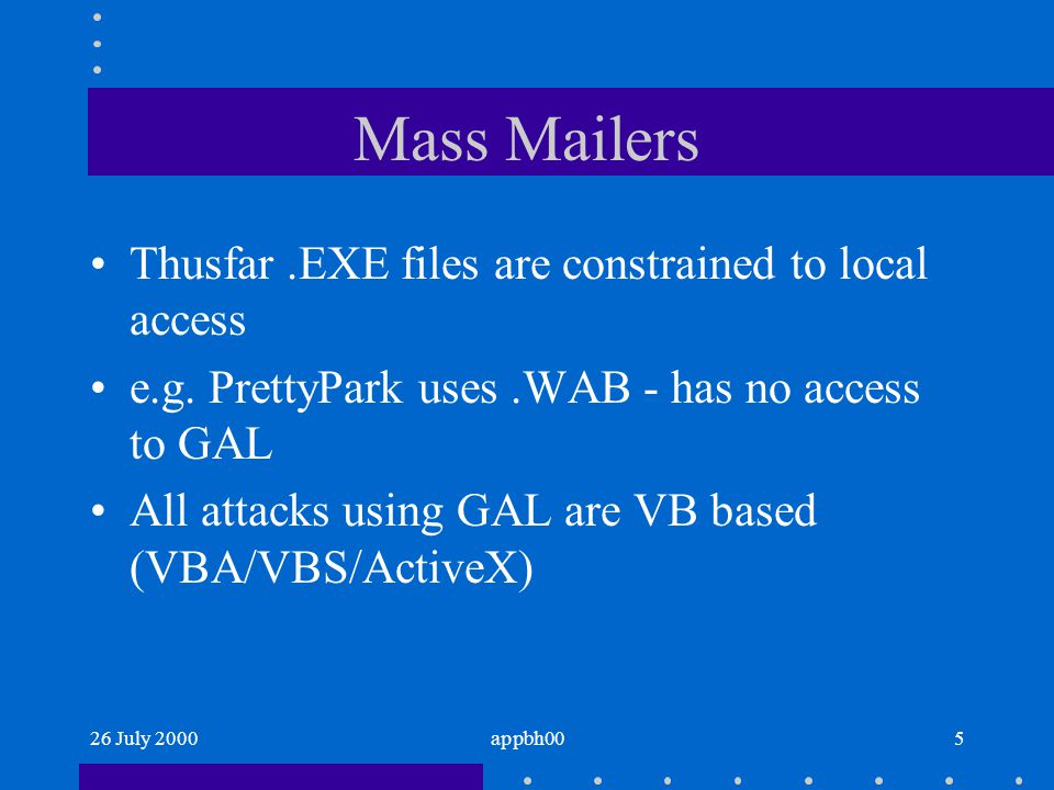 26 July 2000appbh005 Mass Mailers Thusfar.EXE files are constrained to local access e.g. PrettyPark uses.WAB - has no access to GAL All attacks using