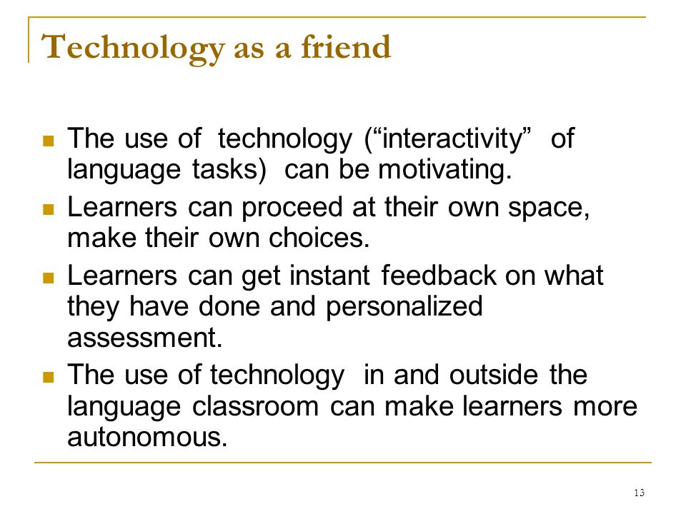 "13 Technology as a friend The use of technology (""interactivity"" of language tasks) can be motivating. Learners can proceed at their own space, make t"
