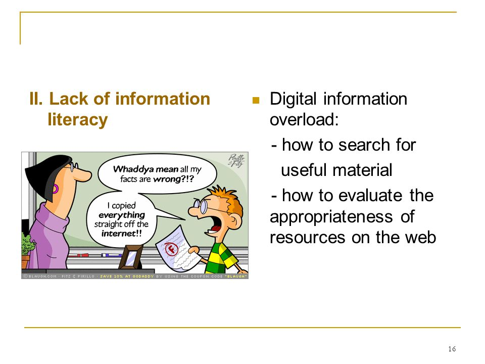 16 II. Lack of information literacy Digital information overload: - how to search for useful material - how to evaluate the appropriateness of resourc