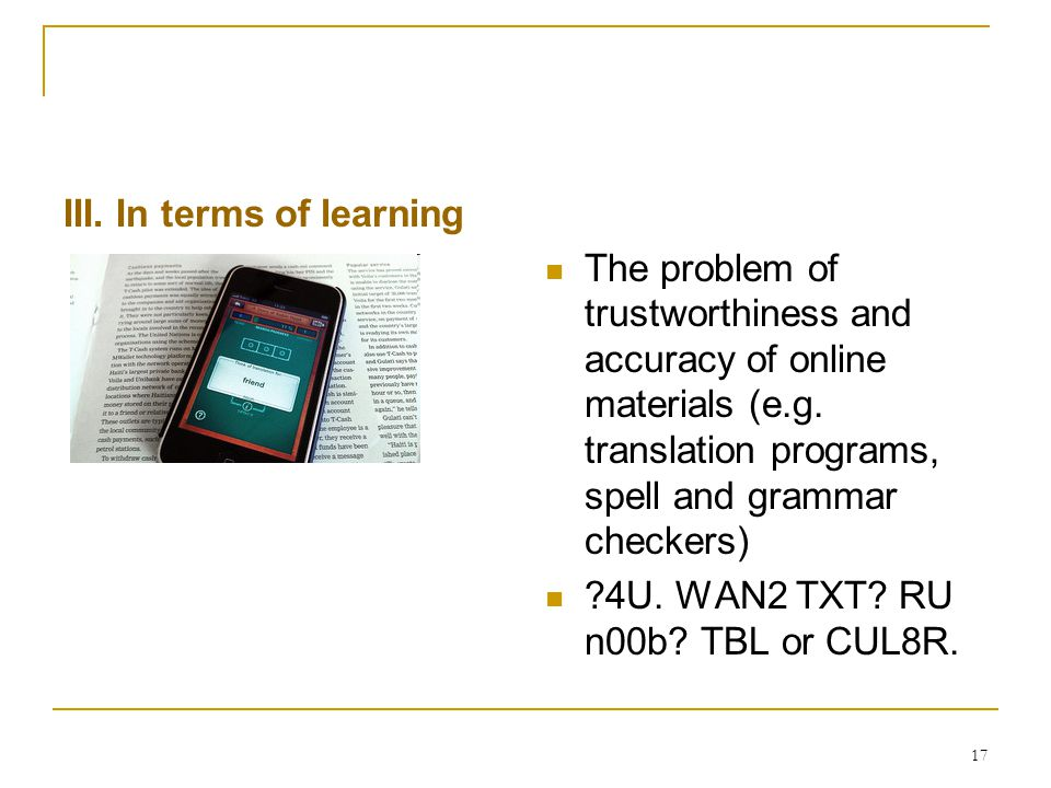 17 III. In terms of learning The problem of trustworthiness and accuracy of online materials (e.g. translation programs, spell and grammar checkers) ?