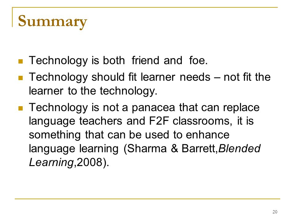 20 Summary Technology is both friend and foe. Technology should fit learner needs – not fit the learner to the technology. Technology is not a panacea