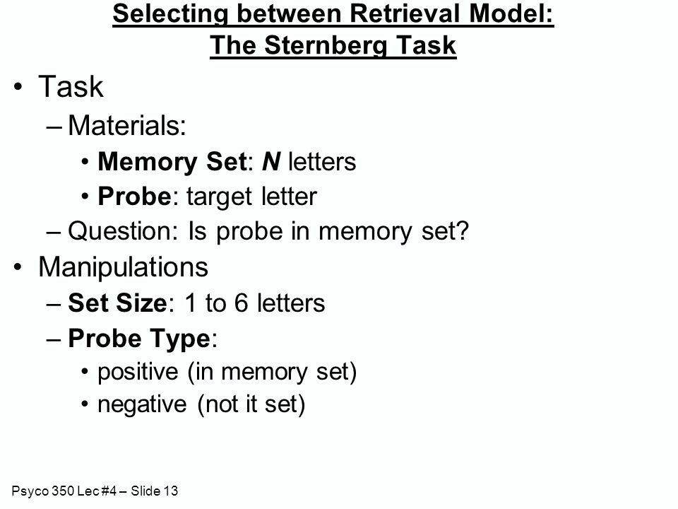 Psyco 350 Lec #4 – Slide 13 Selecting between Retrieval Model: The Sternberg Task Task –Materials: Memory Set: N letters Probe: target letter –Questio