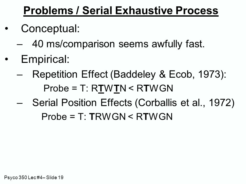 Psyco 350 Lec #4– Slide 19 Problems / Serial Exhaustive Process Conceptual: –40 ms/comparison seems awfully fast. Empirical: –Repetition Effect (Badde