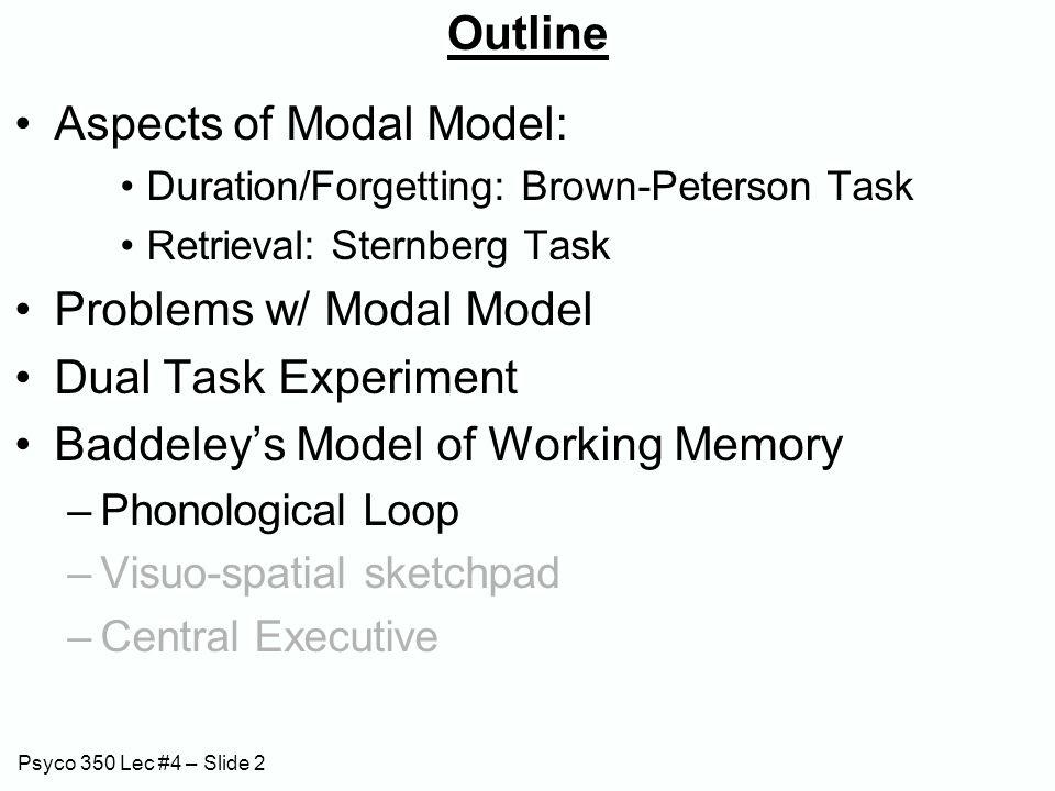 Psyco 350 Lec #4 – Slide 2 Outline Aspects of Modal Model: Duration/Forgetting: Brown-Peterson Task Retrieval: Sternberg Task Problems w/ Modal Model