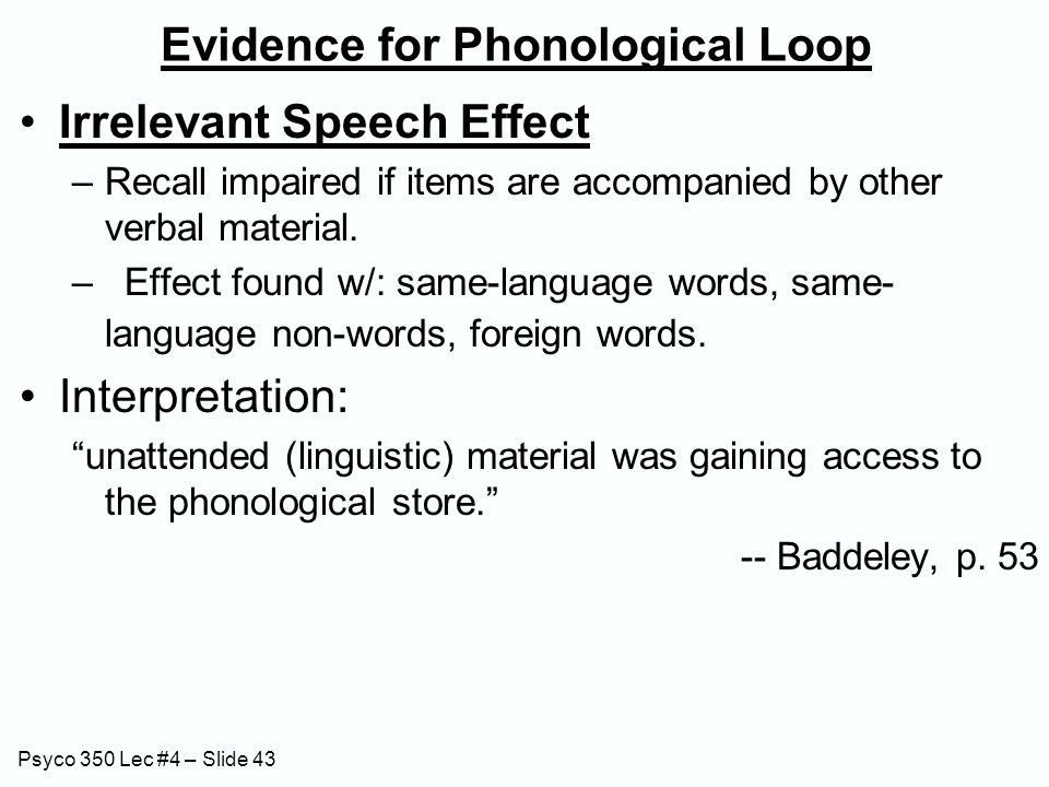 Psyco 350 Lec #4 – Slide 43 Evidence for Phonological Loop Irrelevant Speech Effect –Recall impaired if items are accompanied by other verbal material