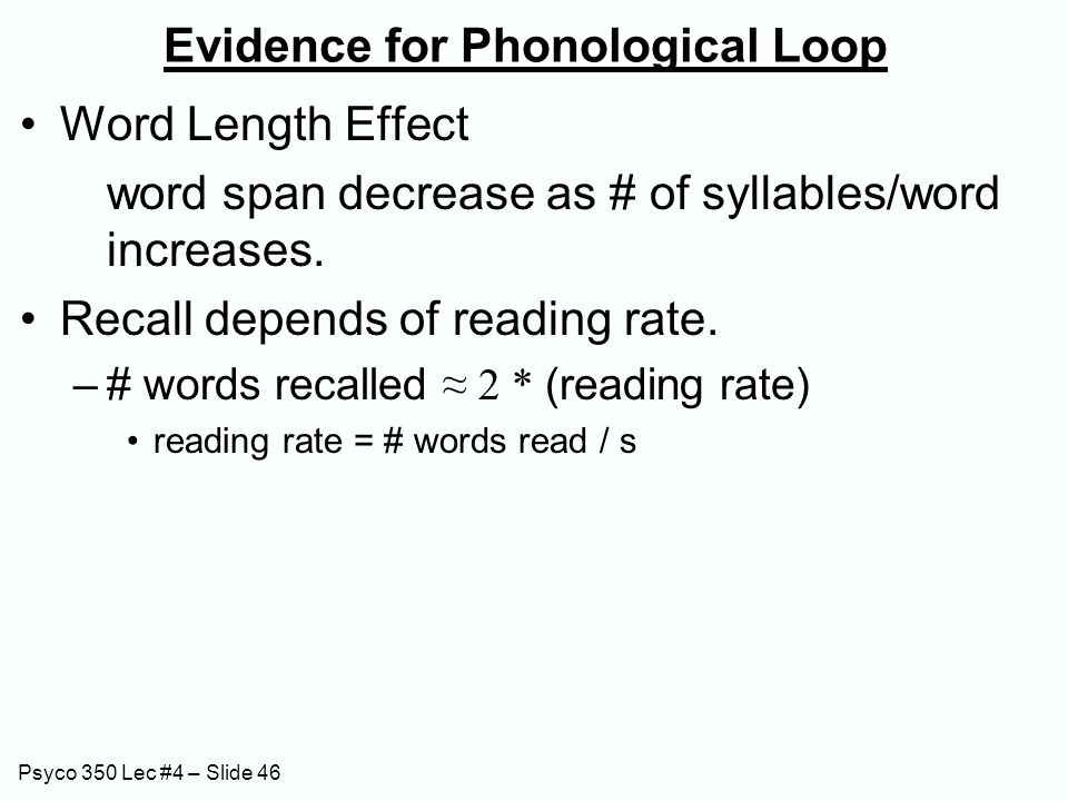 Psyco 350 Lec #4 – Slide 46 Evidence for Phonological Loop Word Length Effect word span decrease as # of syllables/word increases. Recall depends of r