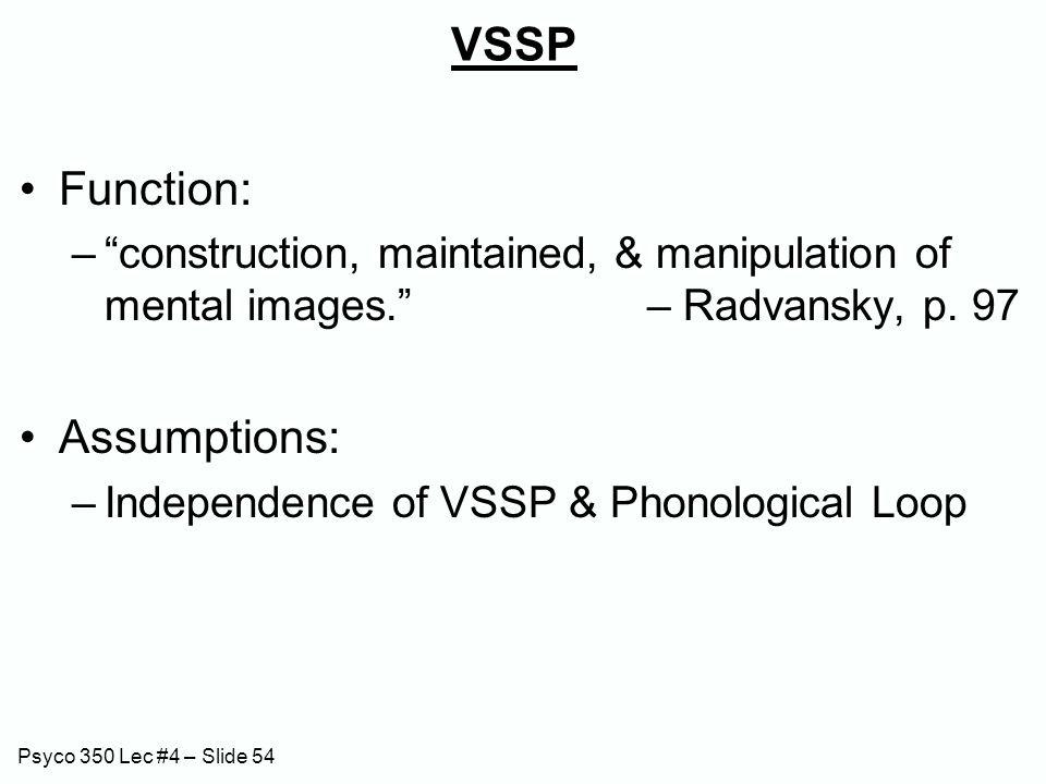"Psyco 350 Lec #4 – Slide 54 VSSP Function: –""construction, maintained, & manipulation of mental images."" – Radvansky, p. 97 Assumptions: –Independence"