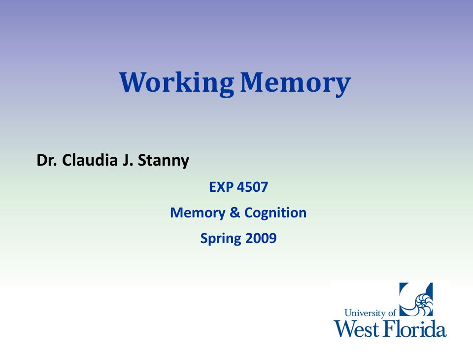 Working Memory Dr. Claudia J. Stanny EXP 4507 Memory & Cognition Spring 2009