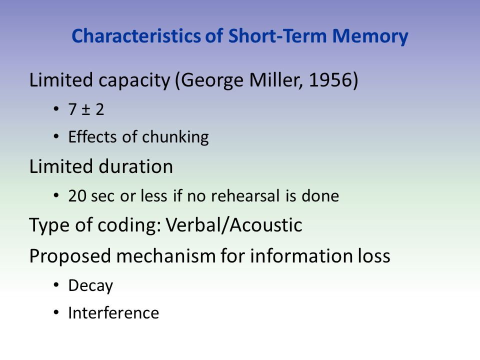 Characteristics of Short-Term Memory Limited capacity (George Miller, 1956) 7 ± 2 Effects of chunking Limited duration 20 sec or less if no rehearsal is done Type of coding: Verbal/Acoustic Proposed mechanism for information loss Decay Interference