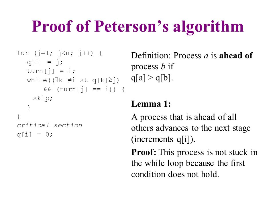 Proof of Peterson's algorithm for (j=1; j<n; j++) { q[i] = j; turn[j] = i; while((  k ≠i st q[k]≥j) && (turn[j] == i)) { skip; } critical section q[i] = 0; Definition: Process a is ahead of process b if q[a] > q[b].