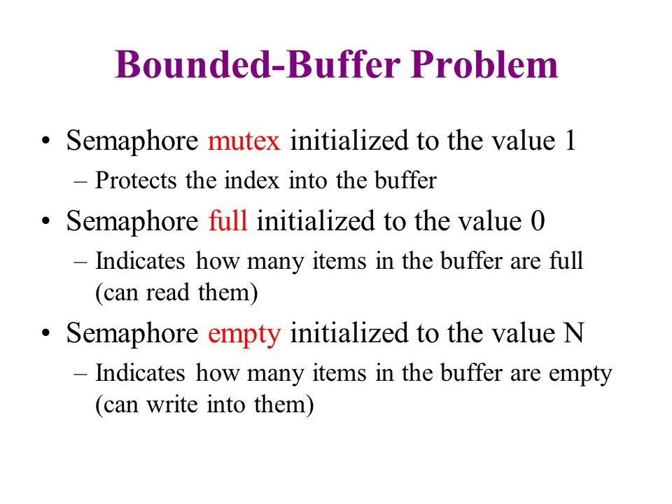 Bounded-Buffer Problem Semaphore mutex initialized to the value 1 –Protects the index into the buffer Semaphore full initialized to the value 0 –Indicates how many items in the buffer are full (can read them) Semaphore empty initialized to the value N –Indicates how many items in the buffer are empty (can write into them)