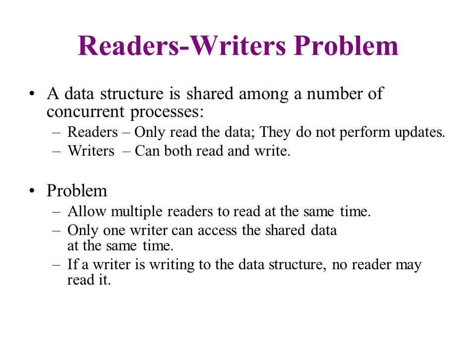 Readers-Writers Problem A data structure is shared among a number of concurrent processes: –Readers – Only read the data; They do not perform updates.
