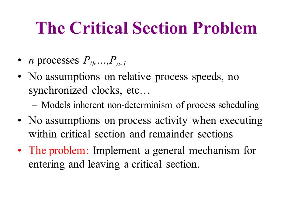 The Critical Section Problem n processes P 0,…,P n-1 No assumptions on relative process speeds, no synchronized clocks, etc… –Models inherent non-determinism of process scheduling No assumptions on process activity when executing within critical section and remainder sections The problem: Implement a general mechanism for entering and leaving a critical section.