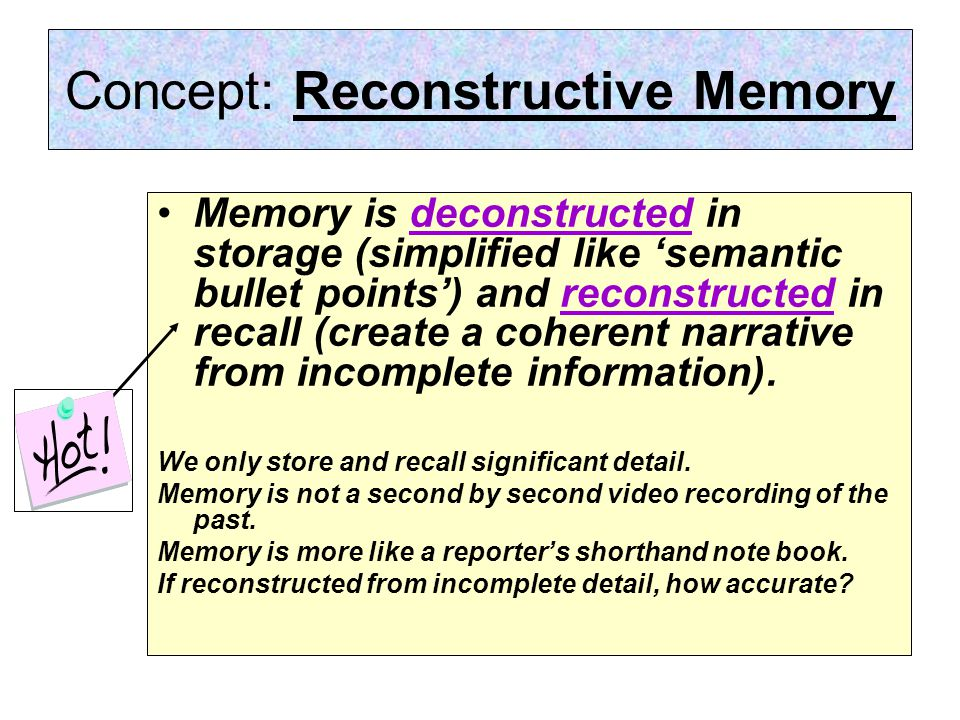 Concept: Reconstructive Memory Memory is deconstructed in storage (simplified like 'semantic bullet points') and reconstructed in recall (create a coherent narrative from incomplete information).