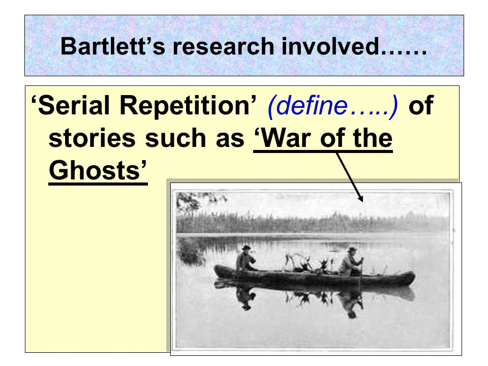 Bartlett's research involved…… 'Serial Repetition' (define…..) of stories such as 'War of the Ghosts'