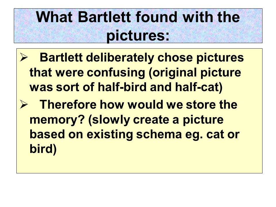 What Bartlett found with the pictures:  Bartlett deliberately chose pictures that were confusing (original picture was sort of half-bird and half-cat)  Therefore how would we store the memory.