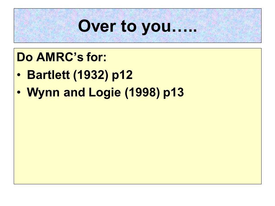 Over to you….. Do AMRC's for: Bartlett (1932) p12 Wynn and Logie (1998) p13