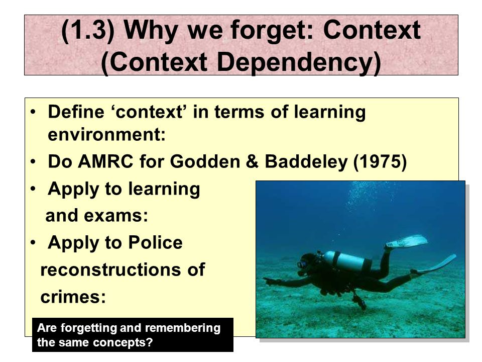 (1.3) Why we forget: Context (Context Dependency) Define 'context' in terms of learning environment: Do AMRC for Godden & Baddeley (1975) Apply to learning and exams: Apply to Police reconstructions of crimes: Are forgetting and remembering the same concepts?