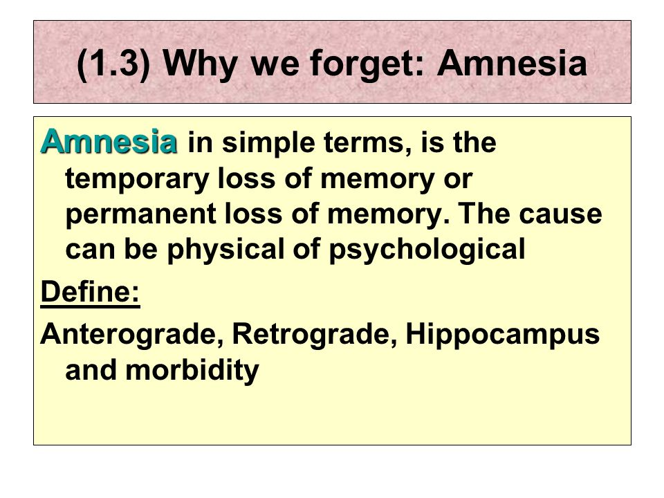 (1.3) Why we forget: Amnesia Amnesia Amnesia in simple terms, is the temporary loss of memory or permanent loss of memory.