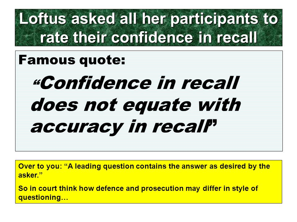 Loftus asked all her participants to rate their confidence in recall Famous quote: Confidence in recall does not equate with accuracy in recall Over to you: A leading question contains the answer as desired by the asker. So in court think how defence and prosecution may differ in style of questioning…