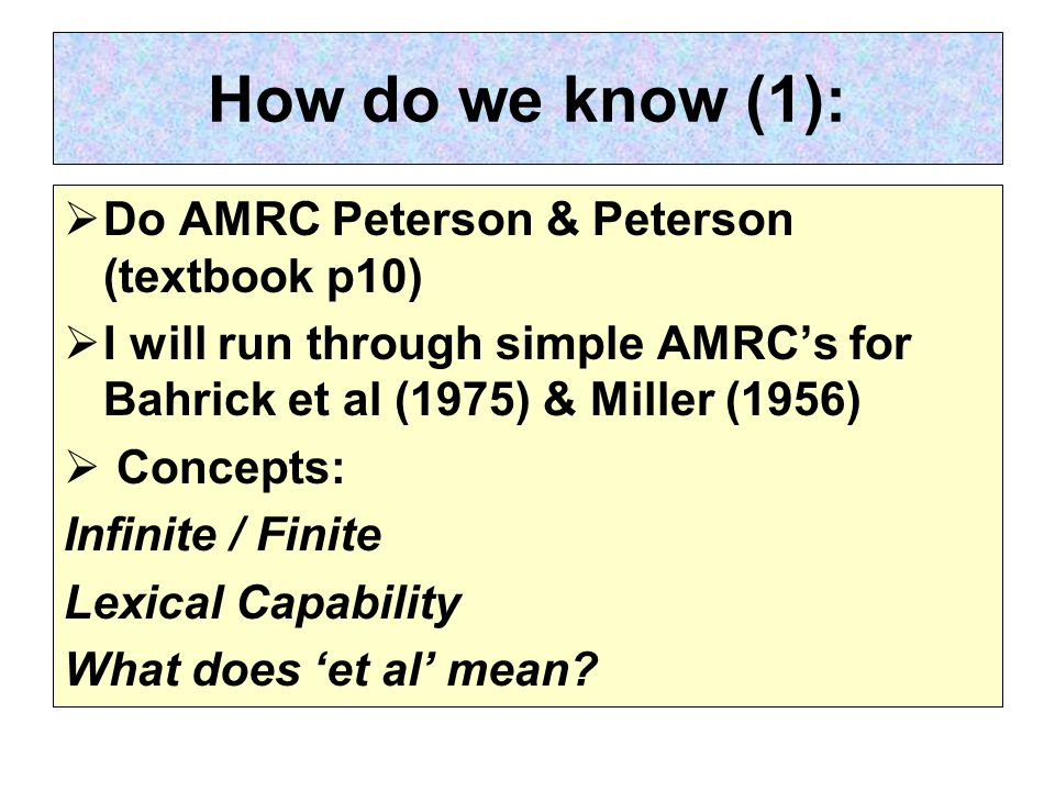 How do we know (1):  Do AMRC Peterson & Peterson (textbook p10)  I will run through simple AMRC's for Bahrick et al (1975) & Miller (1956)  Concepts: Infinite / Finite Lexical Capability What does 'et al' mean?