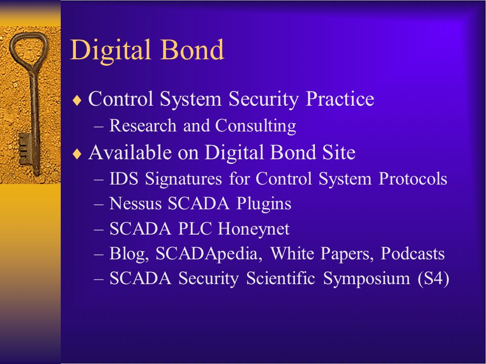 Digital Bond Research Approach  Add control system intelligence to existing security solutions –Control system IDS signatures –SCADA plugins for Nessus scanner  Add security intelligence to deployed control system products  Make resulting tools available to Digital Bond site subscribers –Almost free, $100 / year