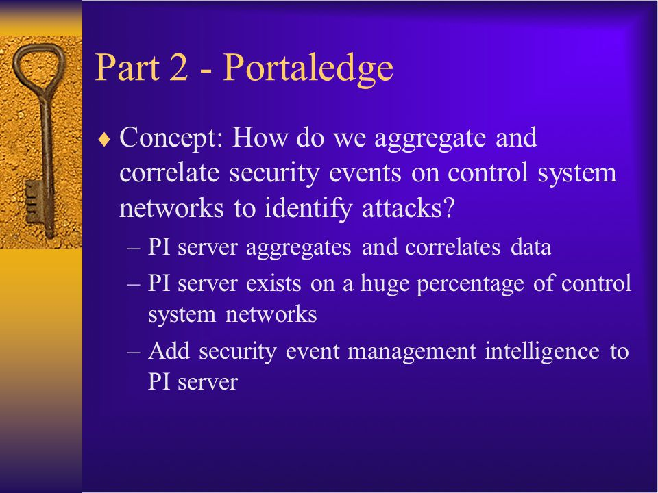 Step 1: Identify Security Events  Security events are everywhere  Network and security systems –Firewall and IDS logs –Router netflow data  Workstation and server logs  Control system application logs  Field device logs  …