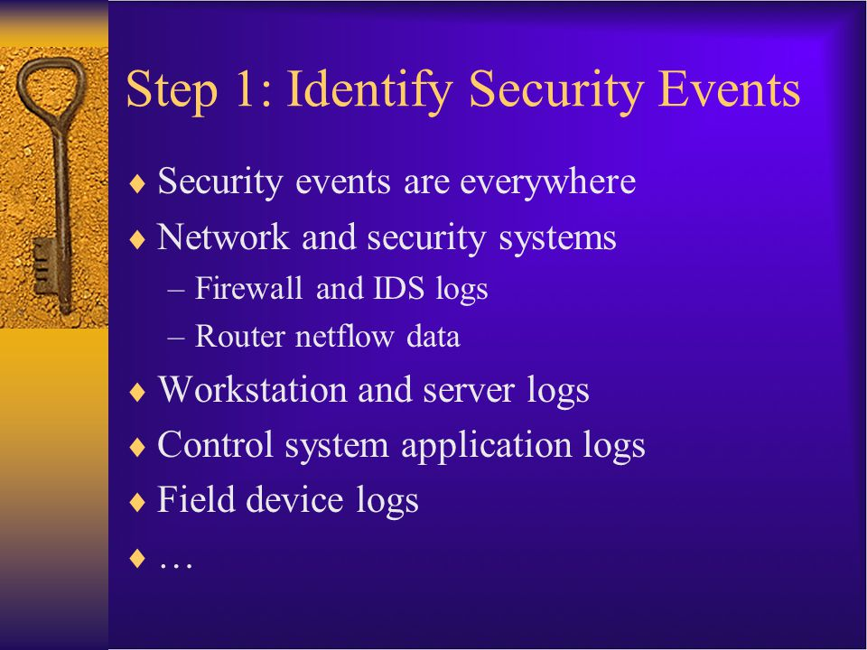 Step 1: Identify Security Events  Security events are everywhere  Network and security systems –Firewall and IDS logs –Router netflow data  Workstation and server logs  Control system application logs  Field device logs  …