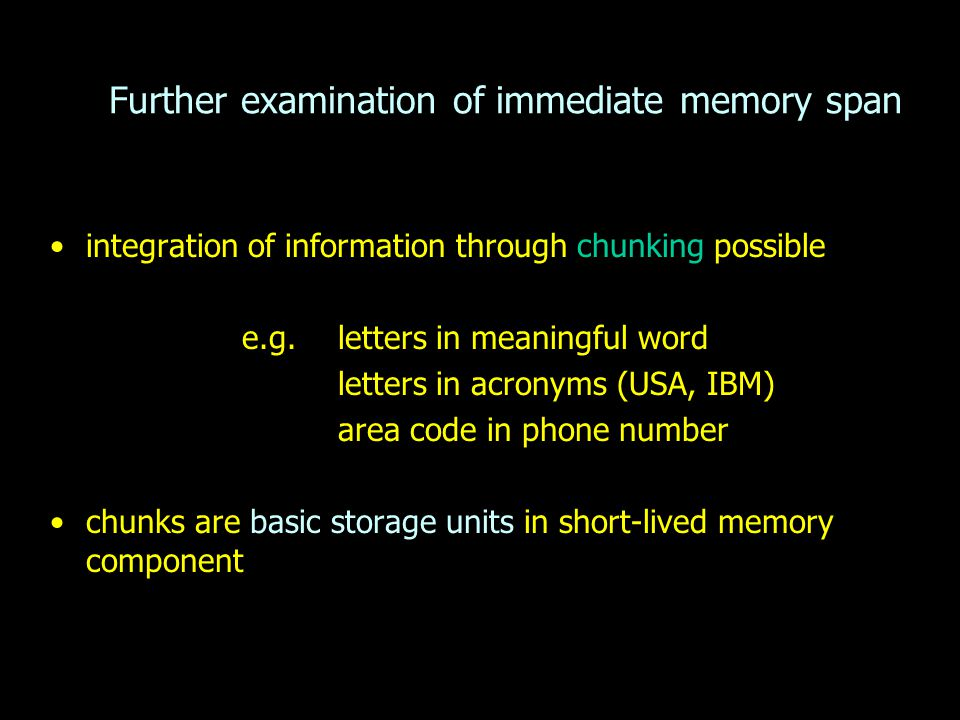Further examination of immediate memory span integration of information through chunking possible e.g. letters in meaningful word letters in acronyms