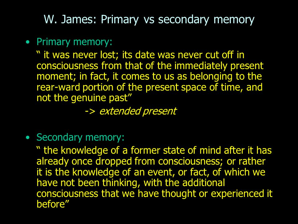 """Primary memory: """" it was never lost; its date was never cut off in consciousness from that of the immediately present moment; in fact, it comes to us"""