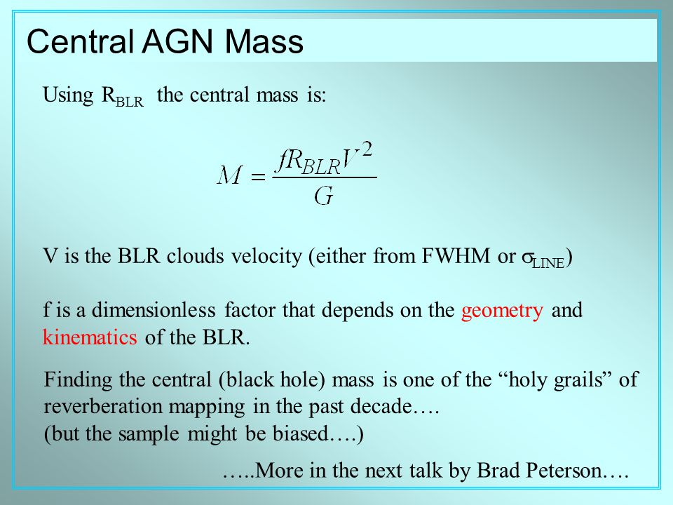 Central AGN Mass Using R BLR the central mass is: V is the BLR clouds velocity (either from FWHM or  LINE ) f is a dimensionless factor that depends on the geometry and kinematics of the BLR.