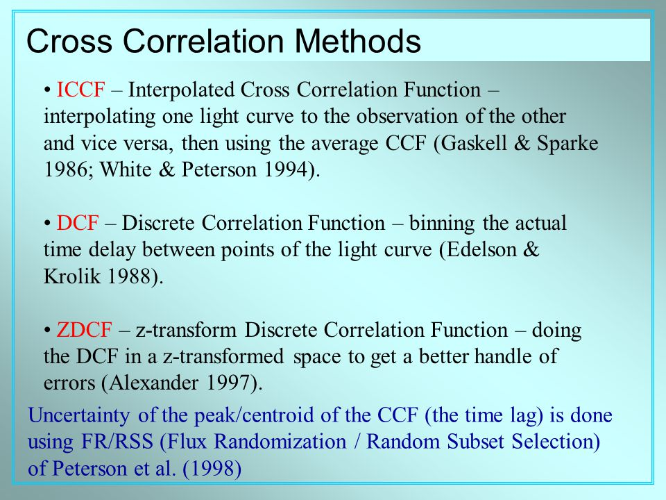 Cross Correlation Methods ICCF – Interpolated Cross Correlation Function – interpolating one light curve to the observation of the other and vice versa, then using the average CCF (Gaskell & Sparke 1986; White & Peterson 1994).
